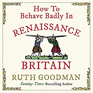 How to Behave Badly in Renaissance Britain                   By:                                                                                                                                 Ruth Goodman                               Narrated by:                                                                                                                                 Ruth Goodman                      Length: 9 hrs and 56 mins     27 ratings     Overall 4.6