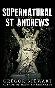 Supernatural St Andrews: A Guide to the Town's Dark History, Ghosts and Ghouls (Haunted Explorer Book 1) by [Greg Stewart]