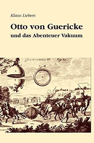 Otto von Guericke und das Abenteuer Vakuum: Erzählung mit 30 historischen Stichen. 2., verbesserte und erweiterte Auflage