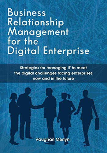 Business Relationship Management for the Digital Enterprise: Strategies for managing IT to meet the digital challenges facing enterprises now and in ... facing enterprises now and in the future