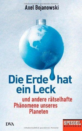 Die Erde hat ein Leck: Und andere r?tselhafte Ph?nomene unseres Planeten - Ein SPIEGEL-Buch by Axel Bojanowski(2014-04-14)