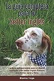 La Guía Completa Para Tu Setter Inglés: La guía indispensable para el dueño perfecto y un Setter Inglés obediente, sano y feliz.