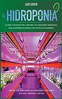 Hidroponia: La guía avanzada para adquirir las habilidades necesarias para mantener un sistema de cultivo de acuaponía. Mejore sus habilidades de jardinería cultivando plantas, verduras y frutas (Hydroponics)