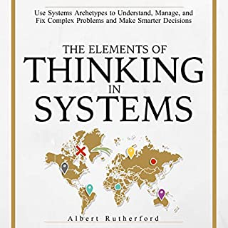 The Elements of Thinking in Systems     Use Systems Archetypes to Understand, Manage, and Fix Complex Problems and Make Smarter Decisions              By:                                                                                                                                 Albert Rutherford                               Narrated by:                                                                                                                                 Russell Newton                      Length: 4 hrs and 2 mins     12 ratings     Overall 3.7
