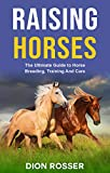 Raising Horses: The Ultimate Guide To Horse Breeding, Training And Care (Raising Livestock Book 1)