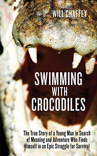 Swimming with Crocodiles: The True Story of a Young Man in Search of Meaning and Adventure Who Finds Himself in an Epic Struggle for Survival (English Edition)