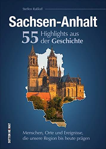 Sachsen-Anhalt. 55 Highlights aus der Geschichte: Menschen, Orte und Ereignisse, die unsere Region bis heute prägen (Sutton Heimatarchiv)