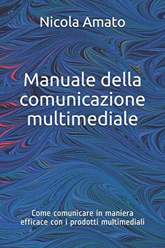 Manuale della comunicazione multimediale: Come comunicare in maniera efficace con i prodotti multimediali