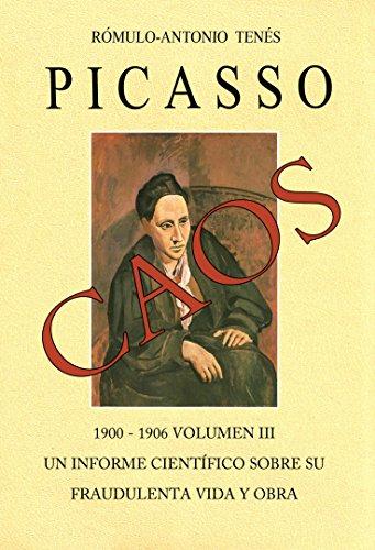 PICASSO CAOS 1900 - 1906 Vol. III. Un Informe Científico sobre su fraudulenta vida y obra
