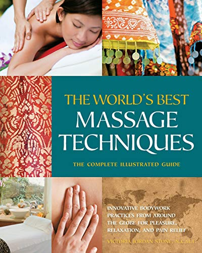 World's Best Massage Techniques: The Complete Illustrated Guide; Innovative Bodywork Practices from Around the Globe for Pleasure, Relaxation, and Pai