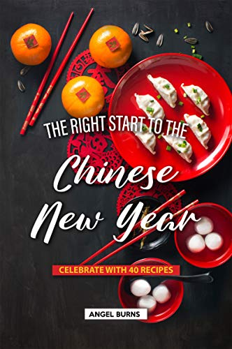 The Right Start to the Chinese New Year: Celebrate with 40 Recipes