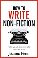 How To Write Non-Fiction: Turn Your Knowledge Into Words (Books for Writers Book 9) (English Edition)