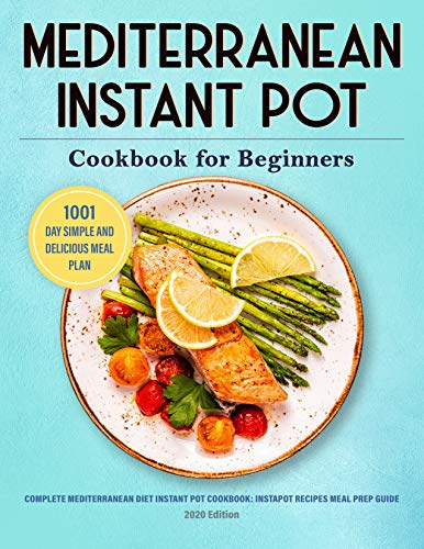 Mediterranean Instant Pot Cookbook: 1001 Day Simple and Delicious Meal Plan: Complete Mediterranean Diet Instant Pot Cookbook for Beginners: Instapot Recipes ... 2020 Edition (Instant Pot Cookbooks 1)