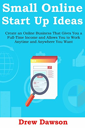 Small Online Start Up Ideas (2016): Create an Online Business That Gives You a Full-Time Income and Allows You to Work Anytime and Anywhere You Want (English Edition)