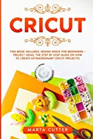 Cricut: This Book Includes: Design Space For Beginners + Project Ideas. The Step by Step Guide On How To Create Extraordinary Cricut Projects!