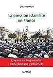 La pression islamiste en France: Enquête sur l'organisation d'une politique...