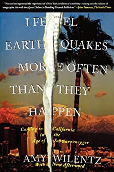 I Feel Earthquakes More Often Than They Happen: Coming to California in the Age of Schwarzenegger by [Amy Wilentz]
