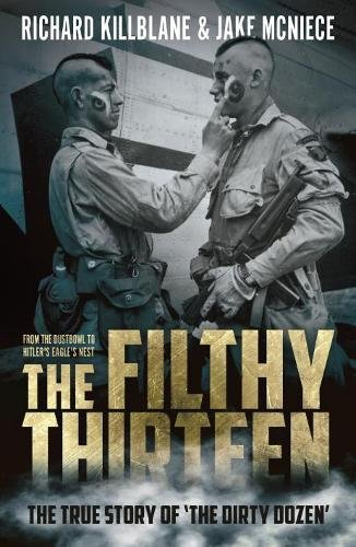 The Filthy Thirteen: From the Dustbowl to Hitler's Eagle's Nest - The True Story of 'The Dirty Dozen'