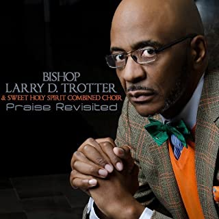 Praise Revisited by Bishop Larry Trotter & The Sweet Holy Spirit Combined Choir (2013-05-04)