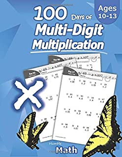 Humble Math - 100 Days of Multi-Digit Multiplication: Ages 10-13: Multiplying Large Numbers with Answer Key - Reproducible Pages - Multiply Big Long Problems - 2 and 3 digit Workbook