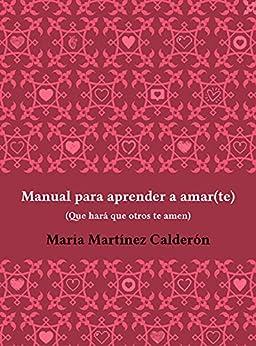 """Manual para aprender a amar(te), que hará que otros te amen: Contiene el acceso al curso online """"Pareja 360º"""" donde descubrirás las claves para atraer el amor y la estabilidad en tus relaciones de [María Martínez Calderón]"""