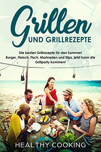 Grillen und Grillrezepte Die besten Grillrezepte für den Sommer! Burger, Fleisch, Fisch, Marinaden und Dips, jetzt kann die Grillparty kommen!