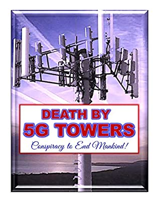 Death by 5G Towers: Conspiracy to End Mankind, Chemtrails, HAARP