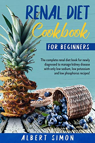 Renal Diet Cookbook for Beginners: The Complete Renal Diet Book for Newly Diagnosed to Manage Kidney Disease with Only Low Sodium, Low Potassium and Low Phosphorus Recipes!