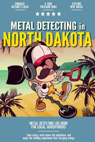 Metal Detecting in North Dakota: Metal Detecting Log Book for Local Backyard Treasure Seekers | A Practical and Fun Journal for Using Your Metal Detector