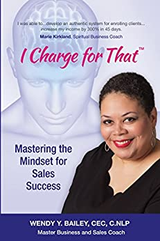 I Charge for That™: Mastering the Mindset for Sales Success by [Wendy Y Bailey]