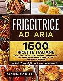 friggitrice ad aria : 1500+ facili e deliziose ricette italiane per friggere, arrostire e grigliare rapidamente con la tua friggitrice ad aria. inclusi 25 consigli per il suo perfetto utilizzo