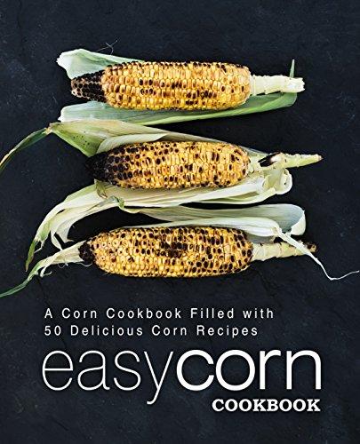 Easy Corn Cookbook: A Corn Cookbook Filled with 50 Delicious Corn Recipes by [BookSumo Press]