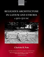 Religious Architecture in Latium and Etruria, c. 900-500 BC (Oxford Monograph on Classical Archaeology)