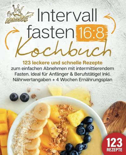Intervallfasten 16:8 Kochbuch: 123 leckere und schnelle Rezepte zum einfachen abnehmen mit intermittierendem Fasten. Ideal für Anfänger & Berufstätige! Inkl. Nährwertangaben + 4 Wochen Ernährungsplan