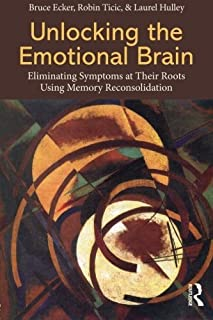 Unlocking the Emotional Brain: Eliminating Symptoms at Their Roots Using Memory Reconsolidation by Bruce Ecker Robin Ticic...