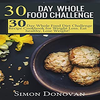 30-Day Whole Food Challenge     Diet Challenge Recipe Cookbook for Weight Loss: Eat Healthy, Lose Weight!              By:                                                                                                                                 Simon Donovan                               Narrated by:                                                                                                                                 Gregg Robinson                      Length: 2 hrs and 57 mins     Not rated yet     Overall 0.0