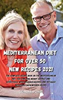 Mediterranean Diet for Over 50 New Recipes 2021: The complete recipe book on the Mediterranean Diet, you can lose weight quickly and effectively with delicious recipes and detailed nutrition facts in each recipe
