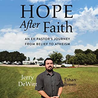 Hope After Faith     An Ex-Pastor's Journey from Belief to Atheism              By:                                                                                                                                 Jerry DeWitt                               Narrated by:                                                                                                                                 Jerry DeWitt                      Length: 11 hrs and 21 mins     15 ratings     Overall 3.7