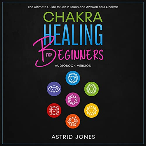 Chakra Healing for Beginners: The Ultimate Guide to Get in Touch and Awaken Your Chakras cover art