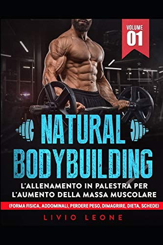 NATURAL BODYBUILDING: L'ALLENAMENTO IN PALESTRA PER L'AUMENTO DELLA MASSA MUSCOLARE (FORMA FISICA, ADDOMINALI, PERDERE PESO, DIMAGRIRE, DIETA, SCHEDE) VOLUME 1