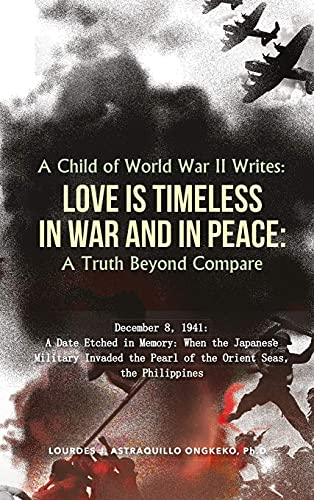A Child of World War II Writes: : LOVE IS TIMELESS IN WAR AND IN PEACE: A Truth Beyond Compare by [Ph.D Lourdes  J. Astraquillo-Ongkeko]