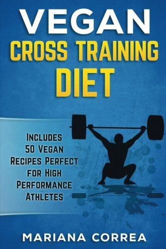 VEGAN CROSS TRAINING Diet: Includes 50 Vegan Recipes Perfect for High Performance Athletes