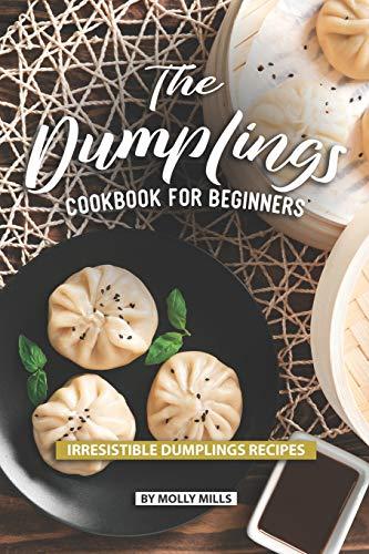 The Dumplings Cookbook for Beginners: Irresistible Dumplings Recipes
