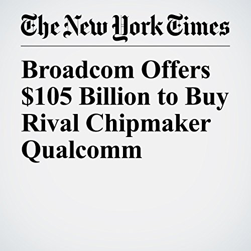 Broadcom Offers $105 Billion to Buy Rival Chipmaker Qualcomm copertina