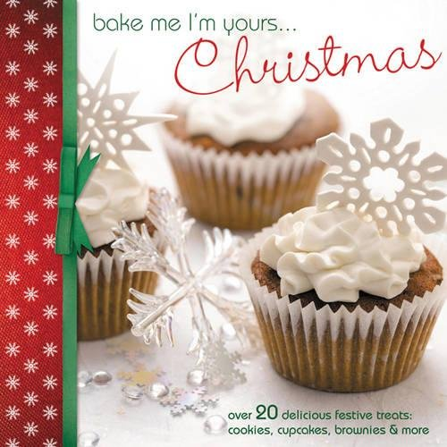 Bake Me I'm Yours... Christmas: Over 20 Delicious Festive Treats: Cookies, Cupcakes, Brownies & More: Over 20 Delicious Festive Treats: Cookies, Cupcakes, Brownies and More