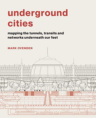 Underground Cities: Mapping the Tunnels, Transits and Networks Underneath Our Feet