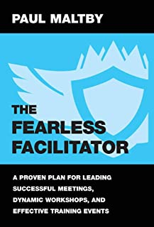 The Fearless Facilitator: A Proven Plan for Leading Successful Meetings, Dynamic Workshops, and Effective Training Events