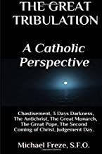 The Great Tribulation A Catholic Perspective: Chastisement, 3 Days Darkness, The Great Monarch, The Great Pope