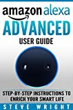 Amazon Alexa: Amazon Alexa: Advanced User Guide: Step By Step to Enrich Your Smart Life ( alexa, alexa echo, alexa instructions, amazon dot, echo, echo ... echo spot, amazon tap) (English Edition)