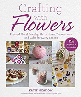 Crafting with Flowers: Pressed Flower Decorations, Herbariums, and Gifts for Every Season by [Katie Meadow]